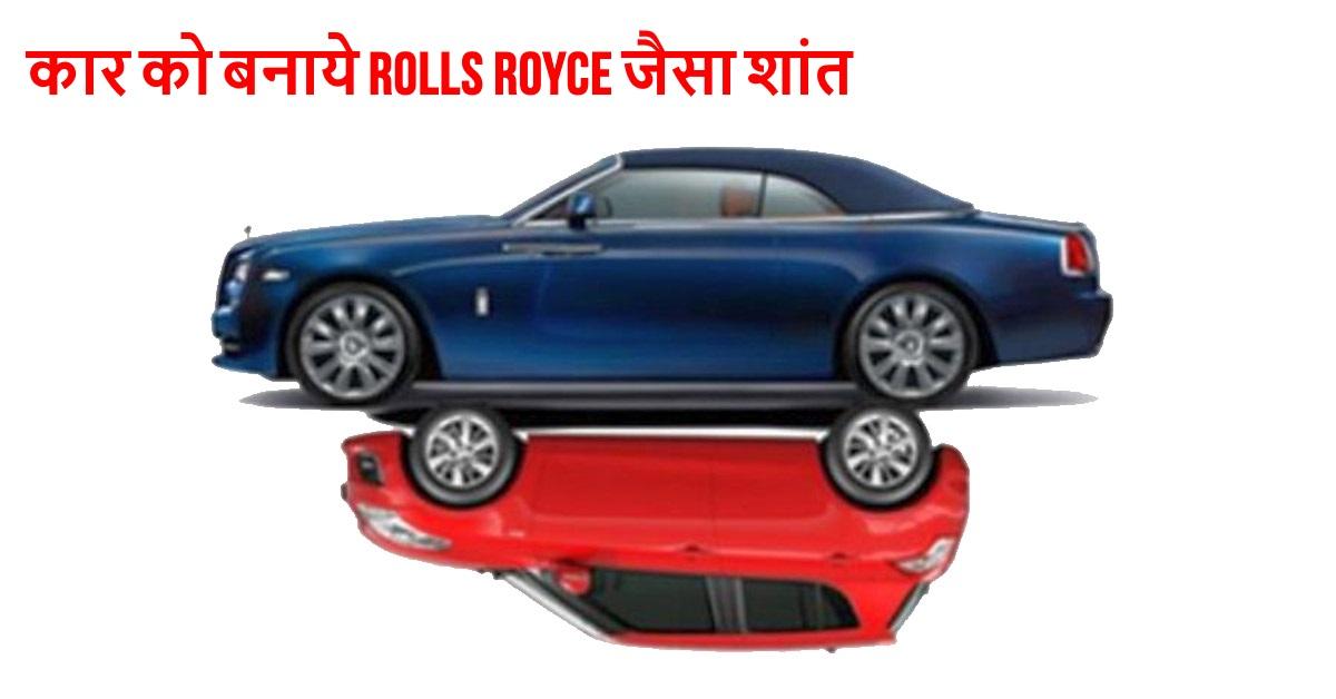 इन तरीकों से आप अपनी कार केबिन को Rolls Royce कार्स जैसा शांत बना सकते हैं!